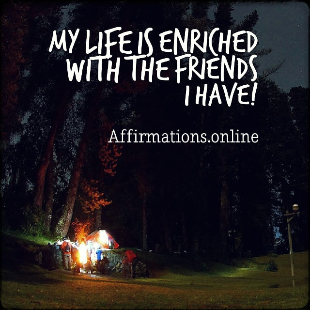 Positive affirmation from Affirmations.online - My life is enriched with the friends I have!