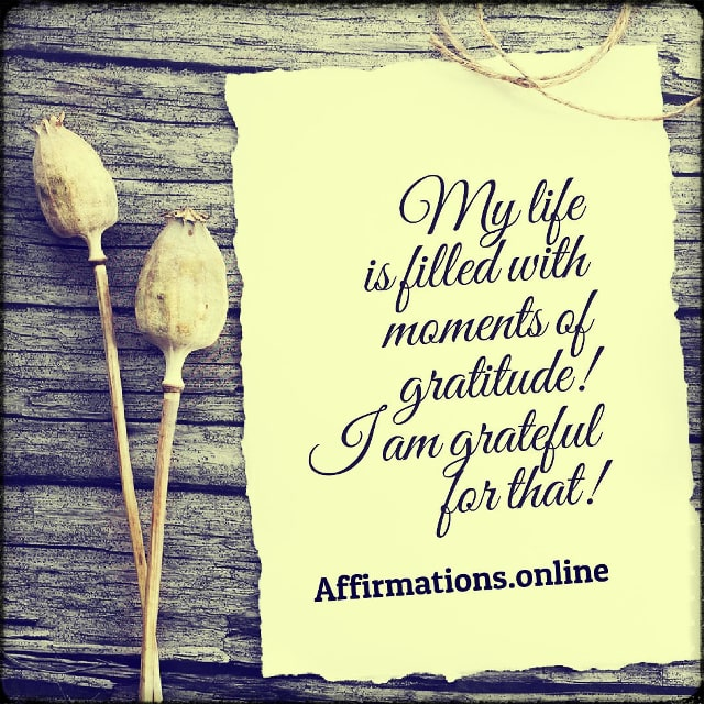 Positive affirmation from Affirmations.online - My life is filled with moments of gratitude! I am grateful for that!