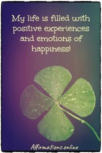 Positive affirmation from Affirmations.online - My life is filled with positive experiences and emotions of happiness!