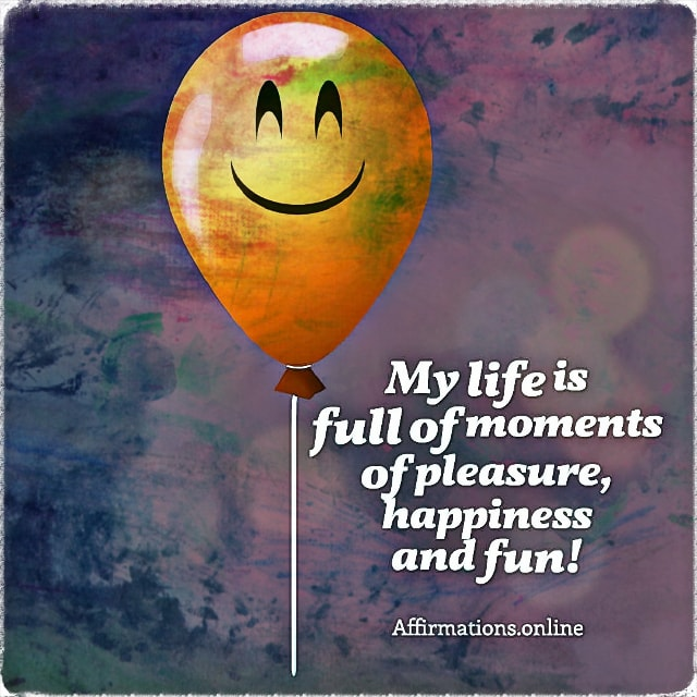 Positive affirmation from Affirmations.online - My life is full of moments of pleasure, happiness and fun!