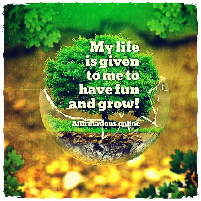 Positive affirmation from Affirmations.online - My life is given to me to have fun and grow!