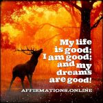 My life is good; I am good; and my dreams are good!