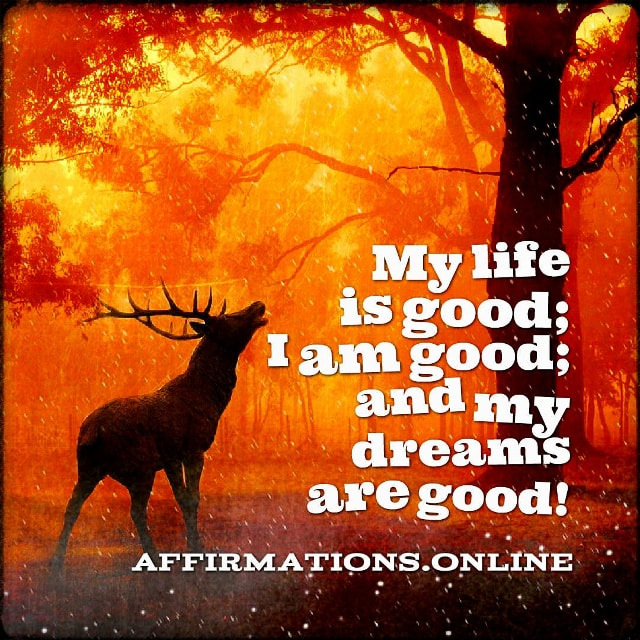 Positive affirmation from Affirmations.online - My life is good; I am good; and my dreams are good!