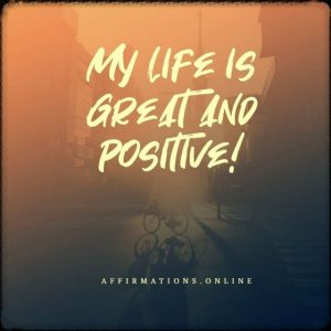 Positive affirmation from Affirmations.online - My life is great and positive!