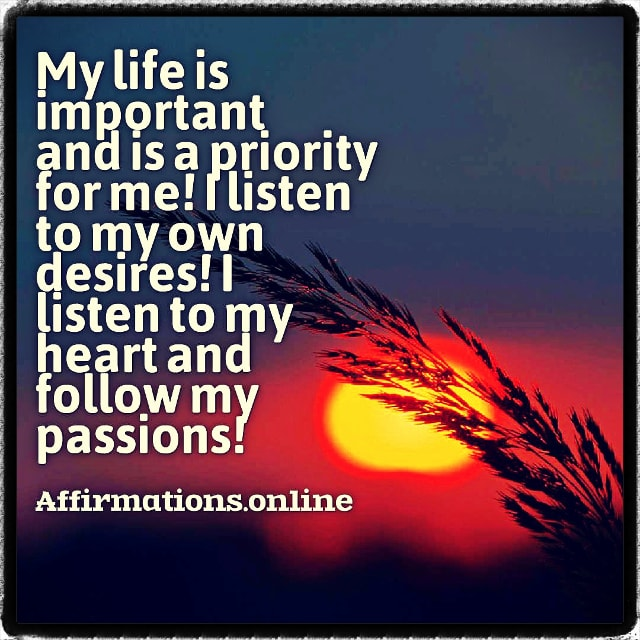 Positive affirmation from Affirmations.online - My life is important and is a priority for me! I listen to my own desires! I listen to my heart and follow my passions!