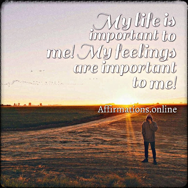 Positive affirmation from Affirmations.online - My life is important to me! My feelings are important to me!