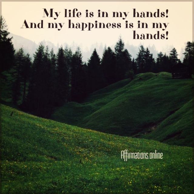 Positive affirmation from Affirmations.online - My life is in my hands! And my happiness is in my hands!