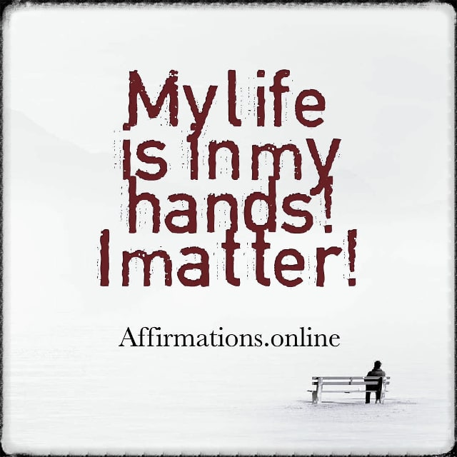 Positive affirmation from Affirmations.online - My life is in my hands! I matter!