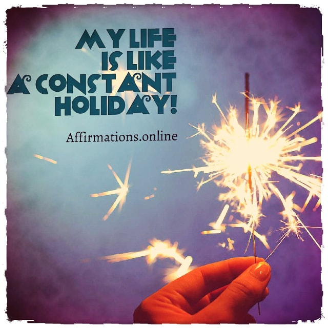 Positive affirmation from Affirmations.online - My life is like a constant holiday!