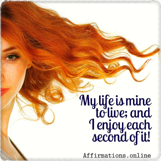 Positive affirmation from Affirmations.online - My life is mine to live; and I enjoy each second of it!