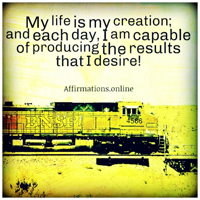 Positive affirmation from Affirmations.online - My life is my creation; and each day, I am capable of producing the results that I desire!