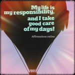 My life is my responsibility, and I take good care of my days!