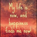 I live now; and I experience joy and happiness now!