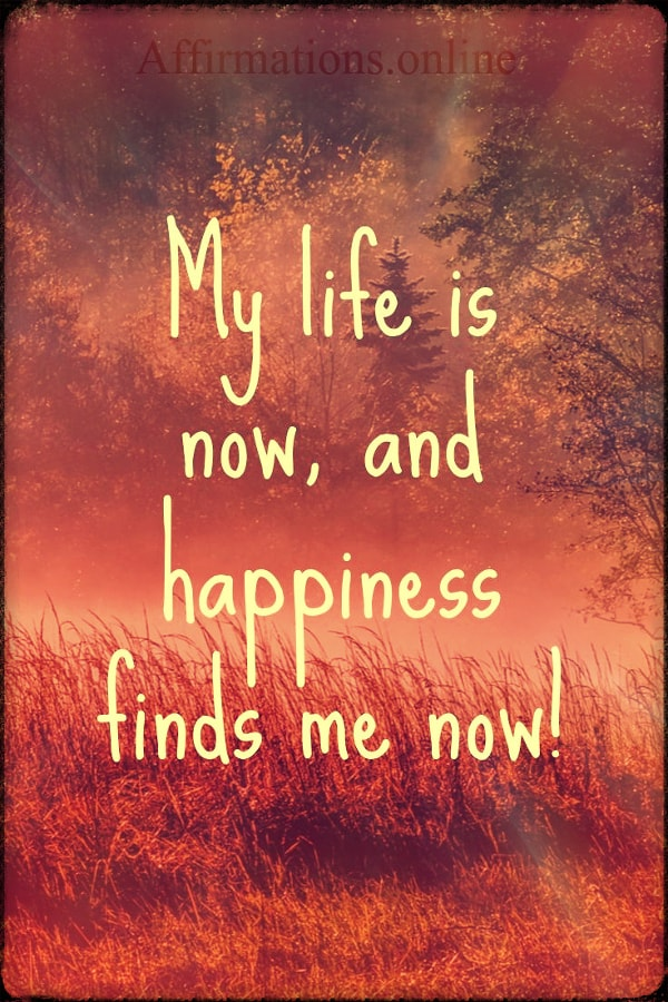 Positive affirmation from Affirmations.online - My life is now, and happiness finds me now!