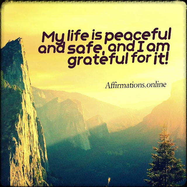 Positive affirmation from Affirmations.online - My life is peaceful and safe, and I am grateful for it!