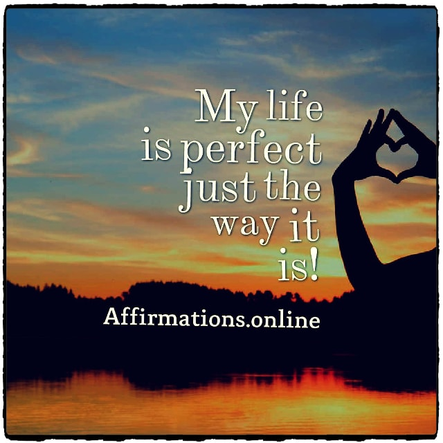 Positive affirmation from Affirmations.online - My life is perfect just the way it is!