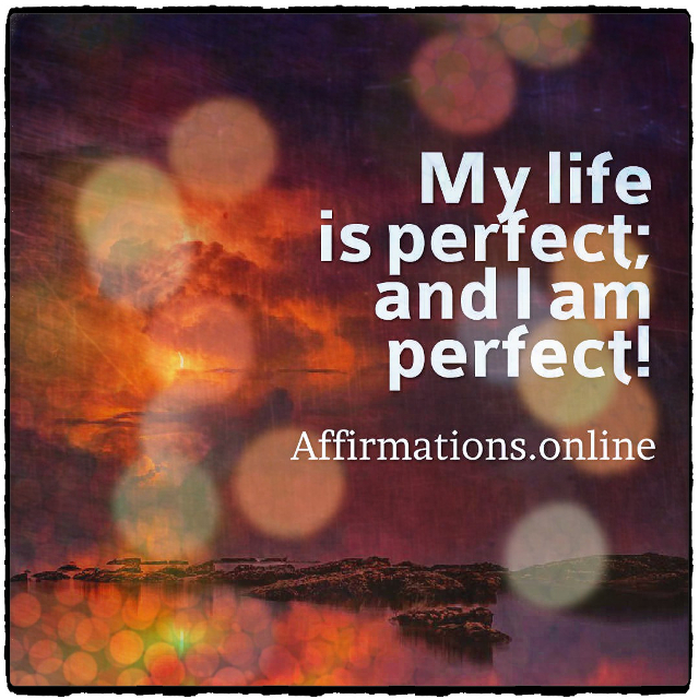 Positive affirmation from Affirmations.online - My life is perfect; and I am perfect!