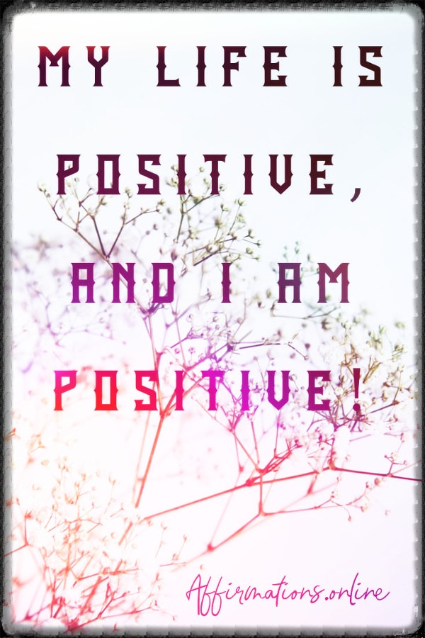 Positive affirmation from Affirmations.online - My life is positive, and I am positive!