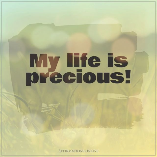 Positive affirmation from Affirmations.online - My life is precious!