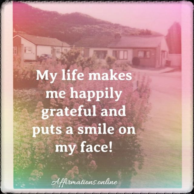 Positive affirmation from Affirmations.online - My life makes me happily grateful and puts a smile on my face!