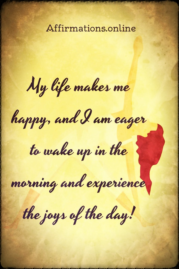 Positive affirmation from Affirmations.online - My life makes me happy, and I am eager to wake up in the morning and experience the joys of the day!