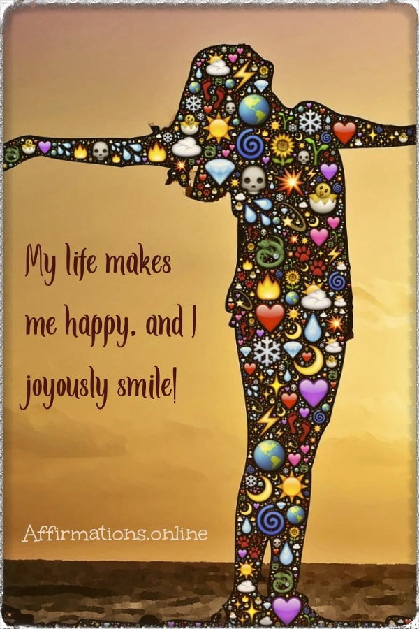 Positive affirmation from Affirmations.online - My life makes me happy, and I joyously smile!