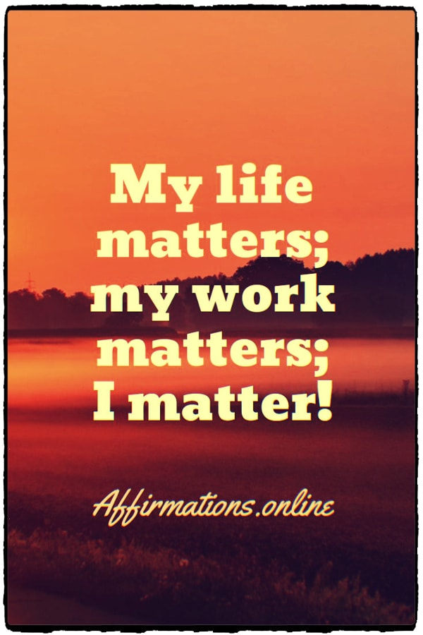 Positive affirmation from Affirmations.online - My life matters; my work matters; I matter!