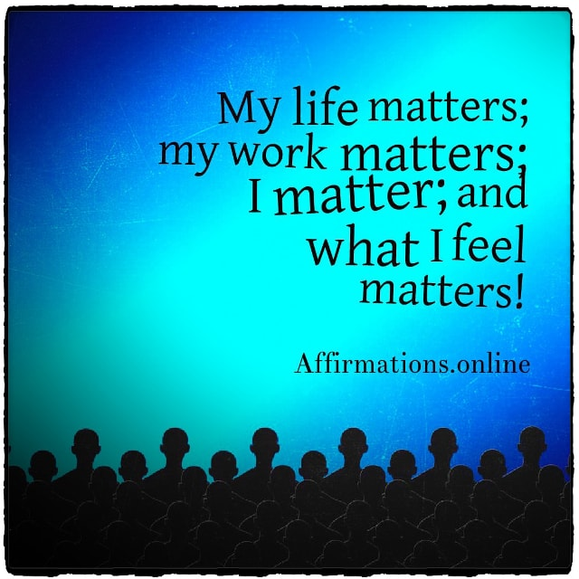 Positive affirmation from Affirmations.online - My life matters; my work matters; I matter; and what I feel matters!