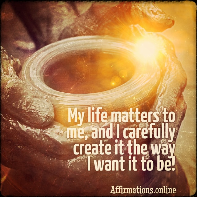Positive affirmation from Affirmations.online - My life matters to me, and I carefully create it the way I want it to be!