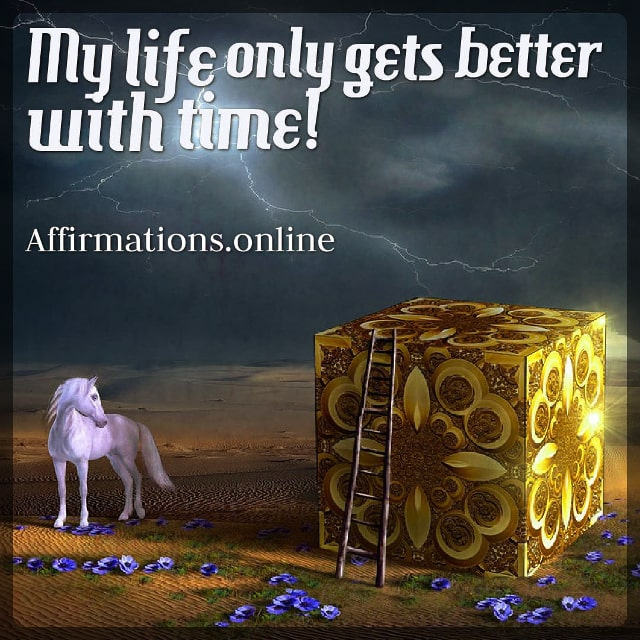Positive affirmation from Affirmations.online - My life only gets better with time!