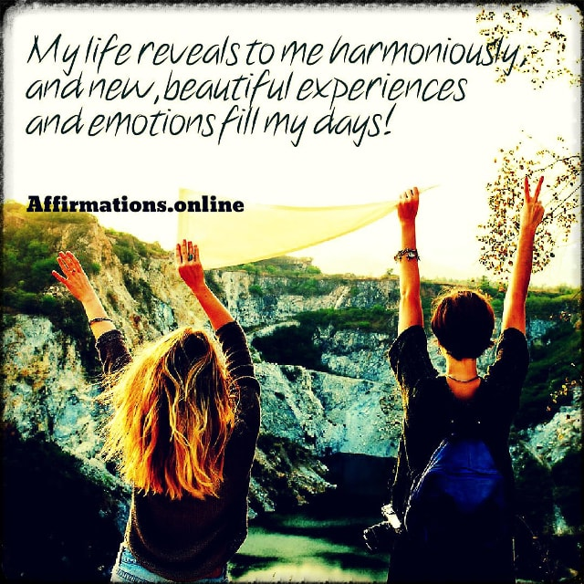 Positive affirmation from Affirmations.online - My life reveals to me harmoniously; and new, beautiful experiences and emotions fill my days!