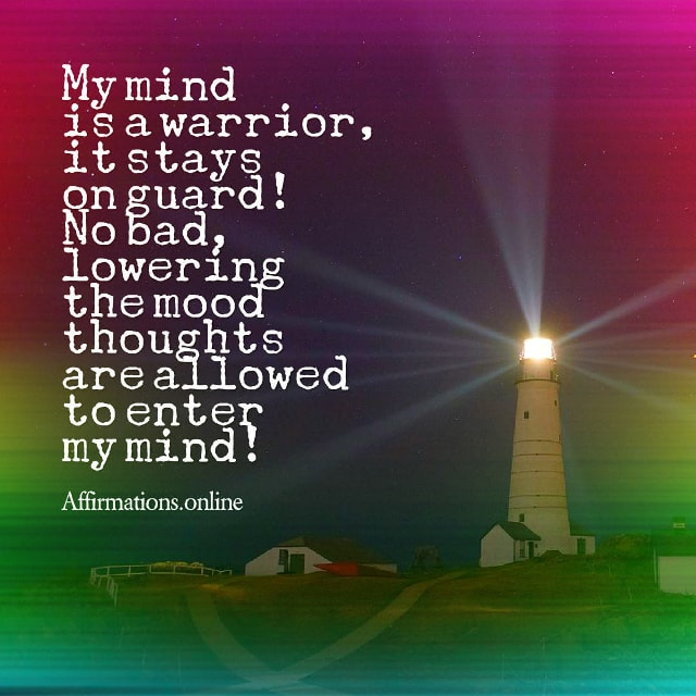 Positive affirmation from Affirmations.online - My mind is a warrior, it stays on guard! No bad, lowering the mood thoughts are allowed to enter my mind!