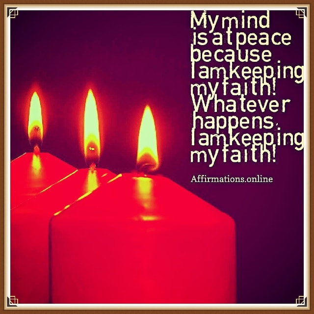 Image affirmation from Affirmations.online - My mind is at peace because I am keeping my faith! Whatever happens, I am keeping my faith!