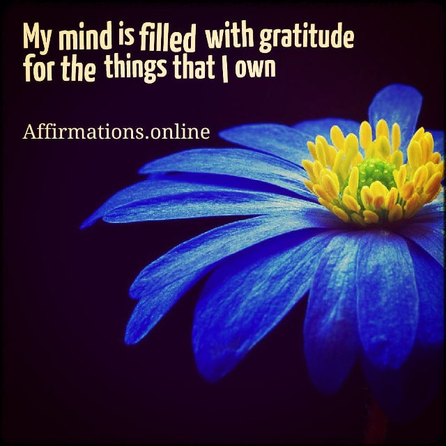 Positive affirmation from Affirmations.online - My mind is filled with gratitude for the things that I own!