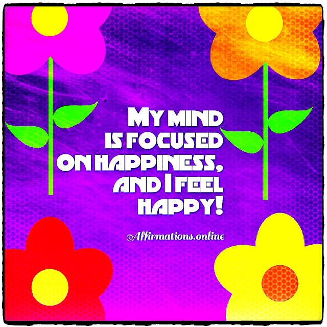 Positive affirmation from Affirmations.online - My mind is focused on happiness, and I feel happy!