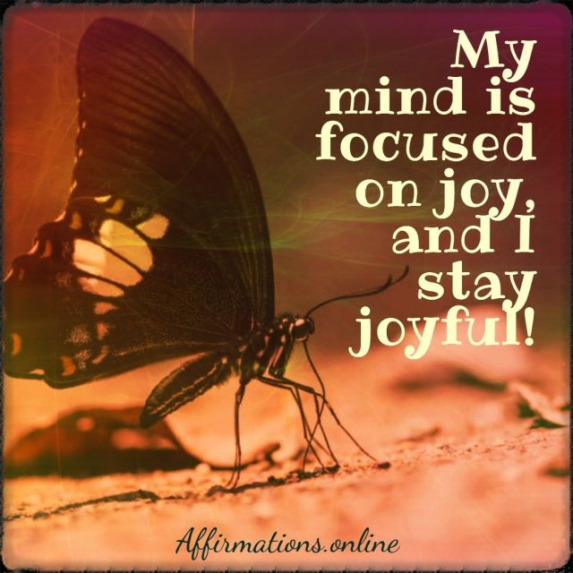 Positive affirmation from Affirmations.online - My mind is focused on joy, and I stay joyful!