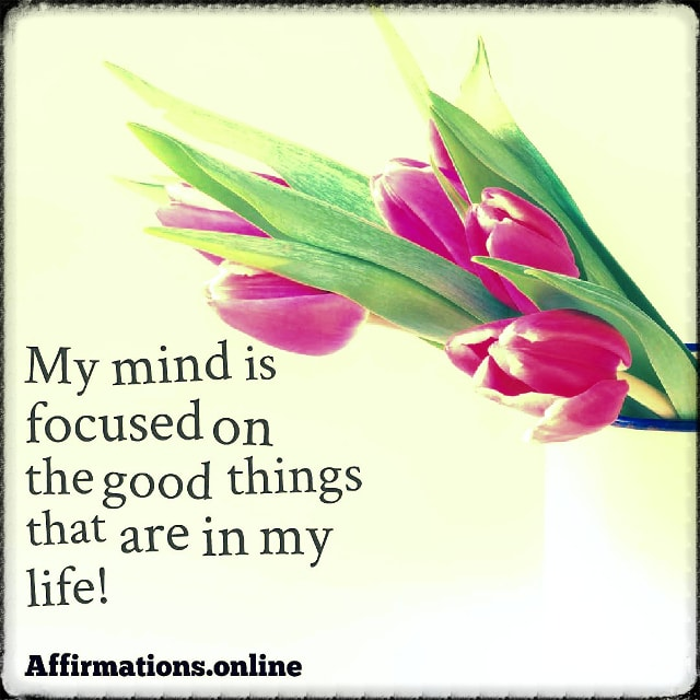 Positive affirmation from Affirmations.online - My mind is focused on the good things that are in my life!