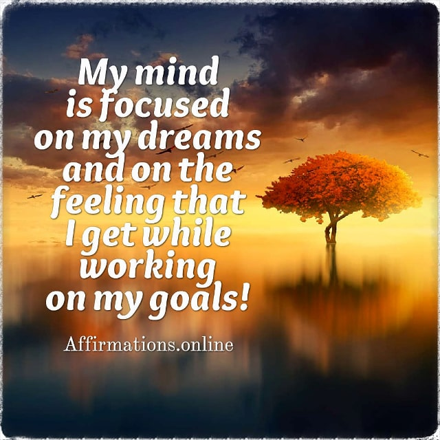 Positive affirmation from Affirmations.online - My mind is focused on my dreams and on the feeling that I get while working on my goals!