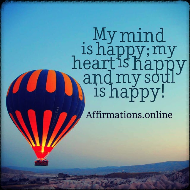 Positive affirmation from Affirmations.online - My mind is happy; my heart is happy and my soul is happy!