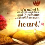 My mind is open to all possibilities, and I welcome life with an open heart!