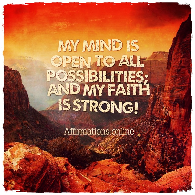 Positive affirmation from Affirmations.online - My mind is open to all possibilities; and my faith is strong!