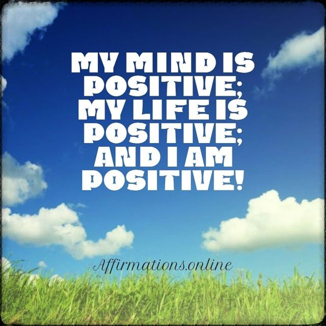 Positive affirmation from Affirmations.online - My mind is positive; my life is positive; and I am positive!