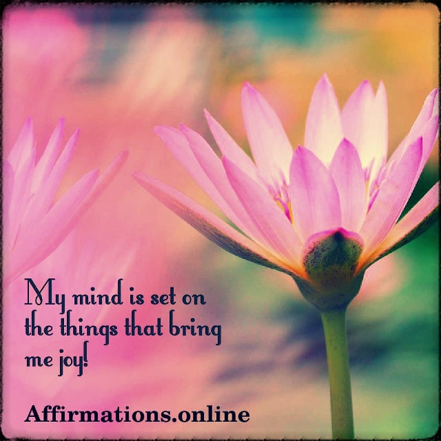 Positive affirmation from Affirmations.online - My mind is set on the things that bring me joy!