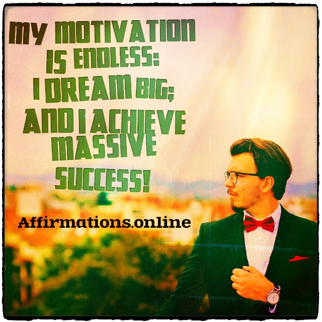 Positive affirmation from Affirmations.online - My motivation is endless: I dream big; and I achieve massive success!