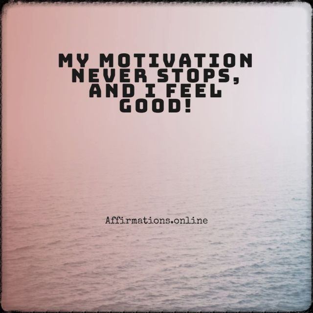 Positive affirmation from Affirmations.online - My motivation never stops, and I feel good!