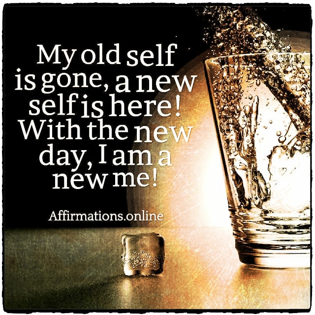 Positive affirmation from Affirmations.online - My old self is gone, a new self is here! With the new day, I am a new me!