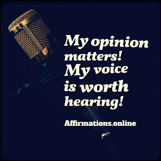 Positive affirmation from Affirmations.online - My opinion matters! My voice is worth hearing!
