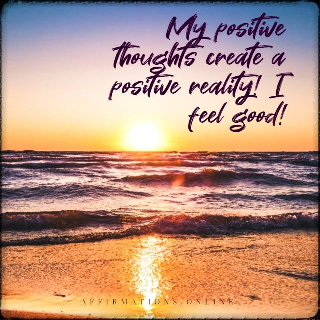Positive affirmation from Affirmations.online - My positive thoughts create a positive reality! I feel good!