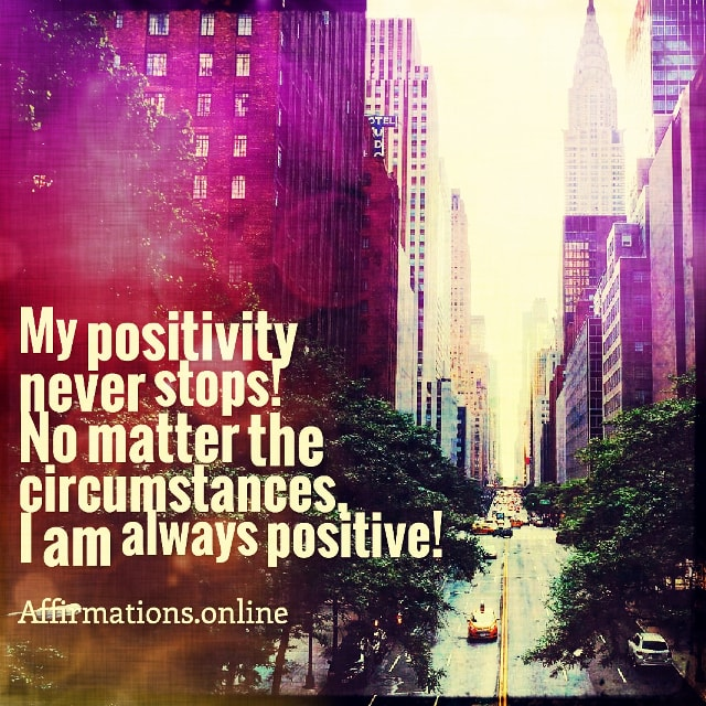 Positive affirmation from Affirmations.online - My positivity never stops! No matter the circumstances, I am always positive!