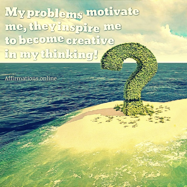 Positive affirmation from Affirmations.online - My problems motivate me, they inspire me to become creative in my thinking!